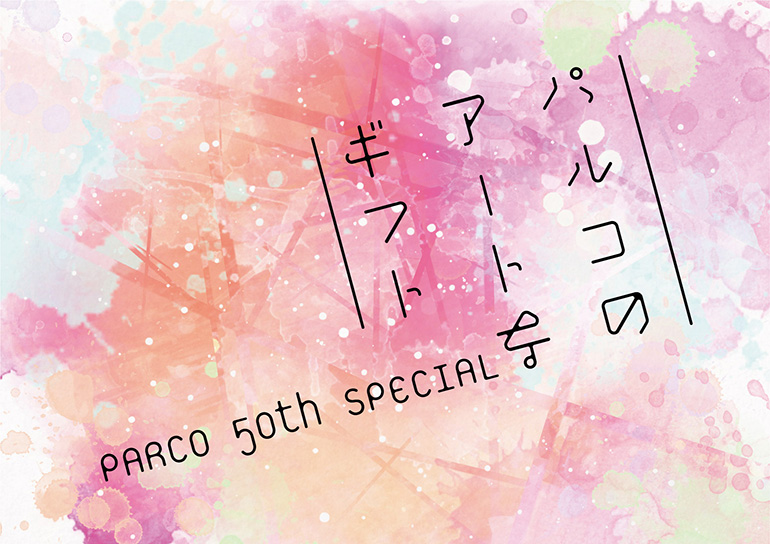 PARCO 50th SPECIAL ~パルコのアートなギフト~